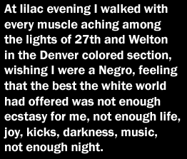At lilac evening I walked with every muscle aching among the lights of 27th and Welton in the Denver colored section, wishing I were a Negro, feeling that the best the white world had offered was not enough ecstacy for me, not enough life, joy, kicks, darkness, music, not enough night.